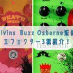 Melvins Buzz Osborne監修の エフェクター3種紹介!