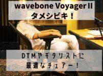 wavebone VoyagerⅡ タメシビキ!